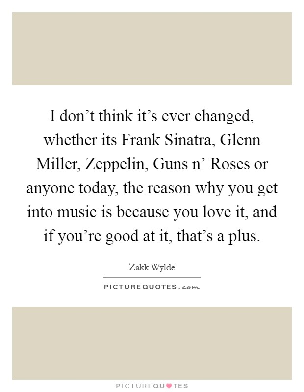 I don't think it's ever changed, whether its Frank Sinatra, Glenn Miller, Zeppelin, Guns n' Roses or anyone today, the reason why you get into music is because you love it, and if you're good at it, that's a plus. Picture Quote #1