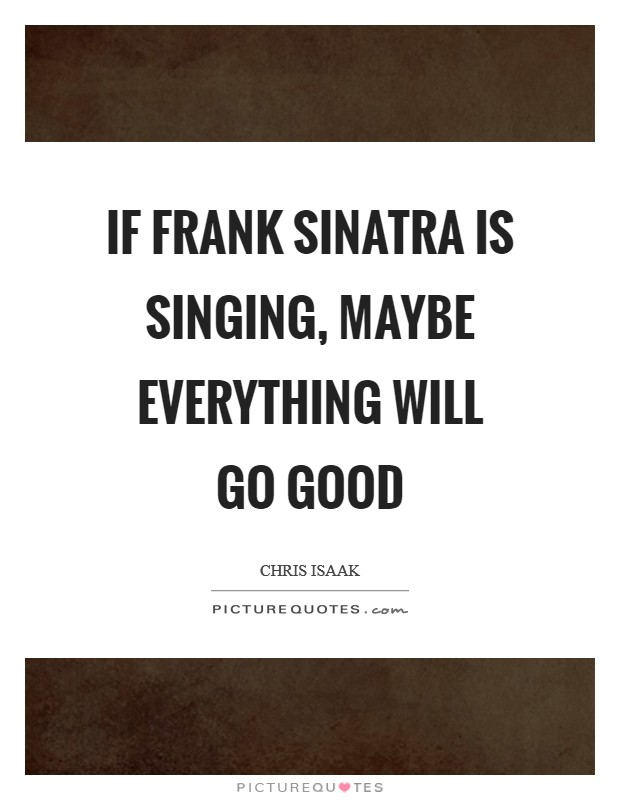 If Frank Sinatra is singing, maybe everything will go good Picture Quote #1