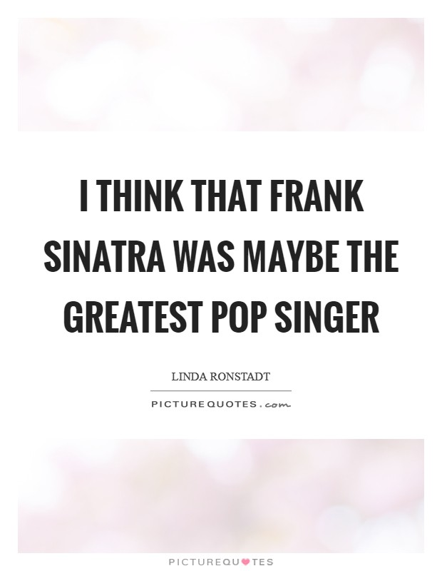I think that Frank Sinatra was maybe the greatest pop singer Picture Quote #1