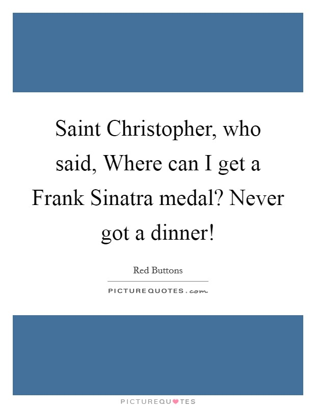 Saint Christopher, who said, Where can I get a Frank Sinatra medal? Never got a dinner! Picture Quote #1