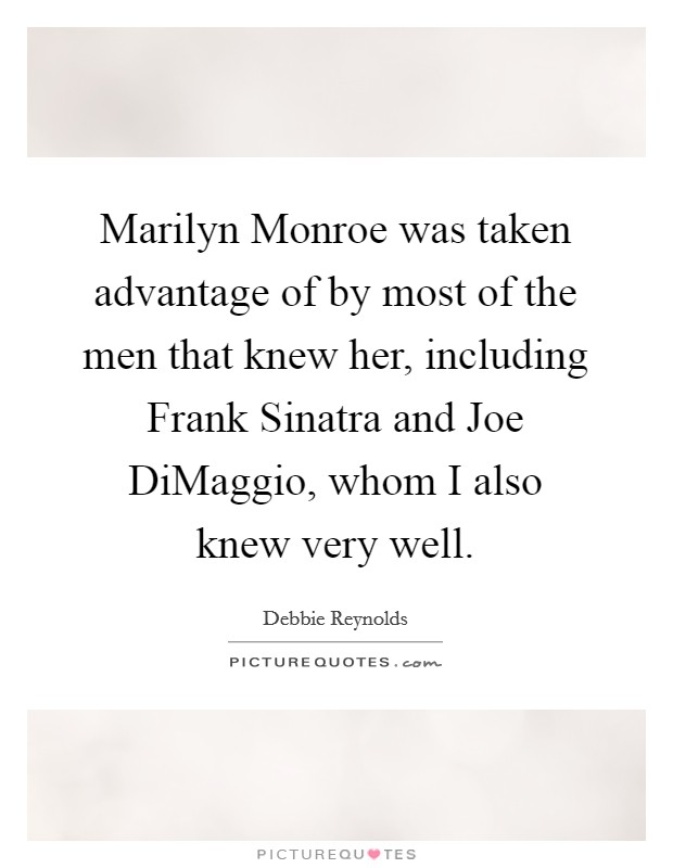 Marilyn Monroe was taken advantage of by most of the men that knew her, including Frank Sinatra and Joe DiMaggio, whom I also knew very well Picture Quote #1