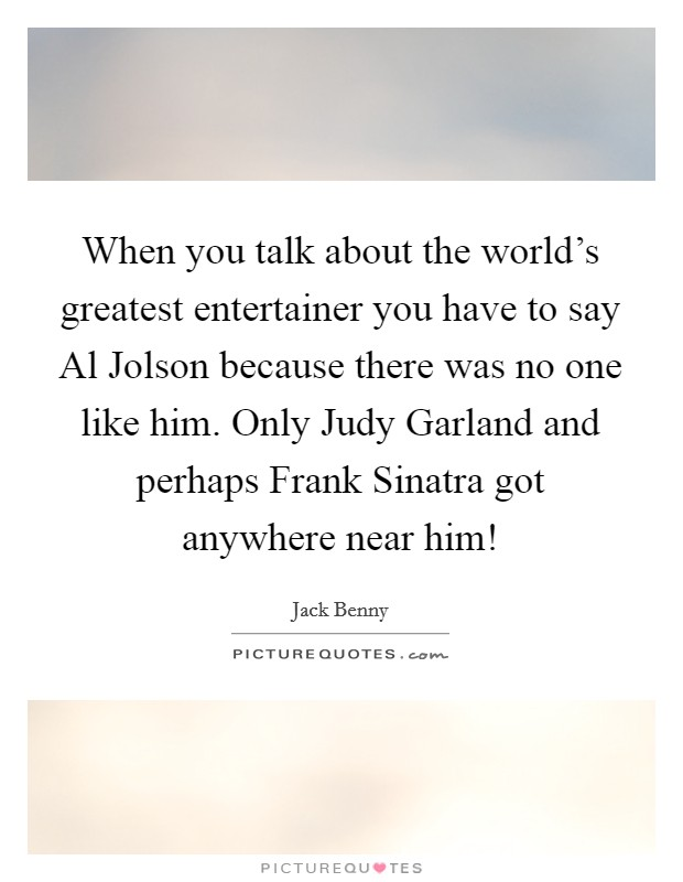 When you talk about the world's greatest entertainer you have to say Al Jolson because there was no one like him. Only Judy Garland and perhaps Frank Sinatra got anywhere near him! Picture Quote #1