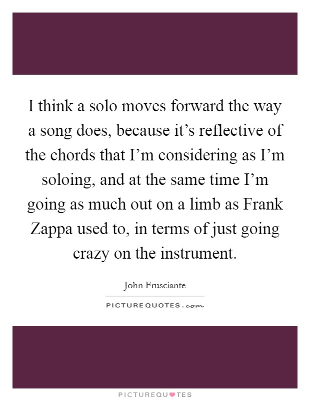 I think a solo moves forward the way a song does, because it's reflective of the chords that I'm considering as I'm soloing, and at the same time I'm going as much out on a limb as Frank Zappa used to, in terms of just going crazy on the instrument Picture Quote #1