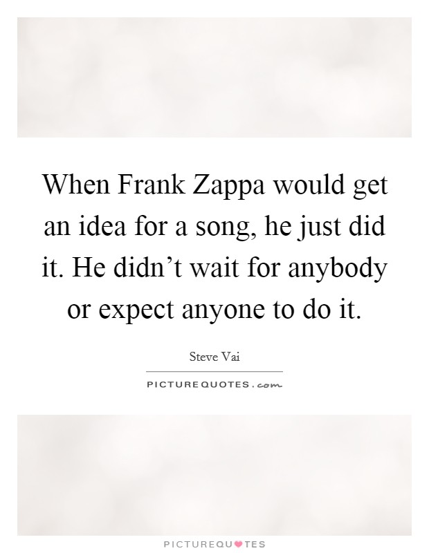 When Frank Zappa would get an idea for a song, he just did it. He didn't wait for anybody or expect anyone to do it. Picture Quote #1