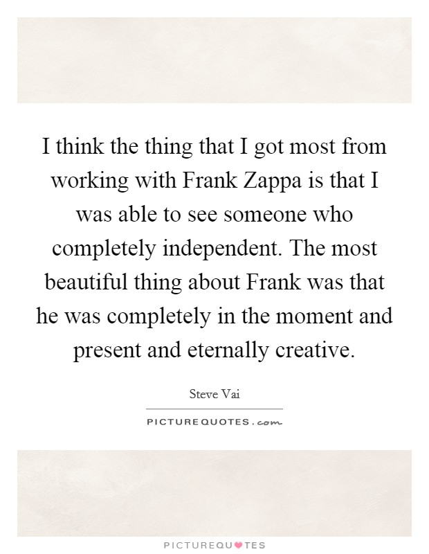 I think the thing that I got most from working with Frank Zappa is that I was able to see someone who completely independent. The most beautiful thing about Frank was that he was completely in the moment and present and eternally creative. Picture Quote #1