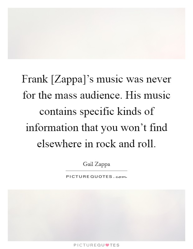Frank [Zappa]'s music was never for the mass audience. His music contains specific kinds of information that you won't find elsewhere in rock and roll Picture Quote #1