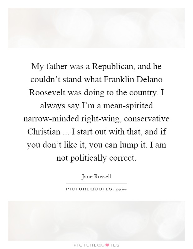 My father was a Republican, and he couldn't stand what Franklin Delano Roosevelt was doing to the country. I always say I'm a mean-spirited narrow-minded right-wing, conservative Christian ... I start out with that, and if you don't like it, you can lump it. I am not politically correct Picture Quote #1