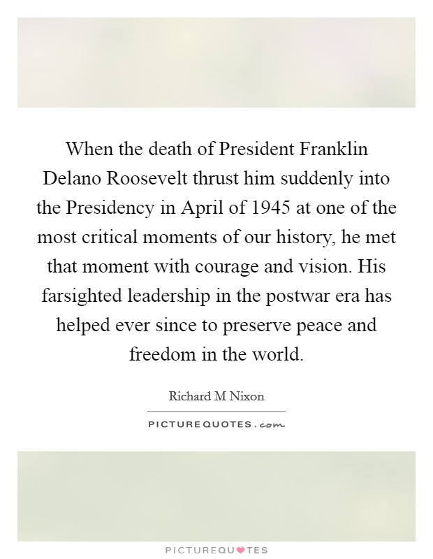 When the death of President Franklin Delano Roosevelt thrust him suddenly into the Presidency in April of 1945 at one of the most critical moments of our history, he met that moment with courage and vision. His farsighted leadership in the postwar era has helped ever since to preserve peace and freedom in the world Picture Quote #1