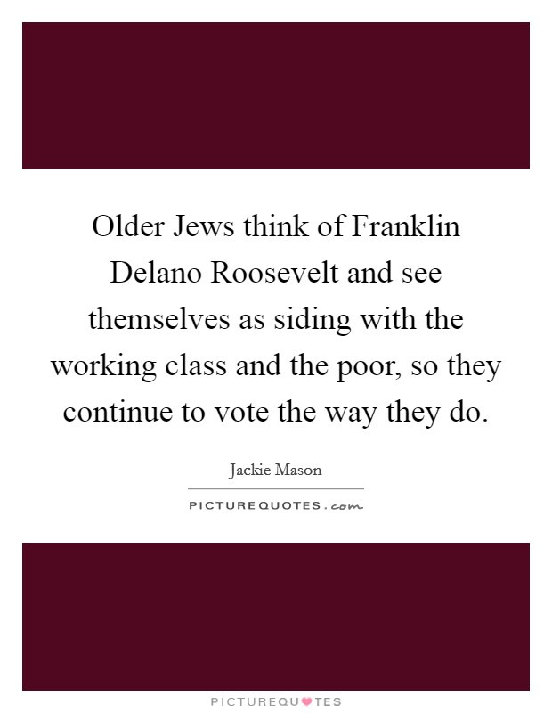 Older Jews think of Franklin Delano Roosevelt and see themselves as siding with the working class and the poor, so they continue to vote the way they do Picture Quote #1
