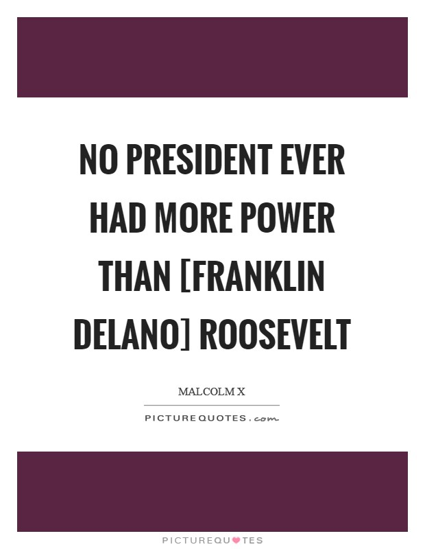 No president ever had more power than [Franklin Delano] Roosevelt Picture Quote #1