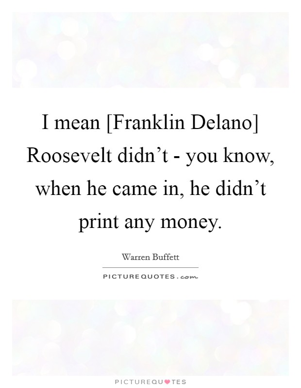 I mean [Franklin Delano] Roosevelt didn't - you know, when he came in, he didn't print any money Picture Quote #1