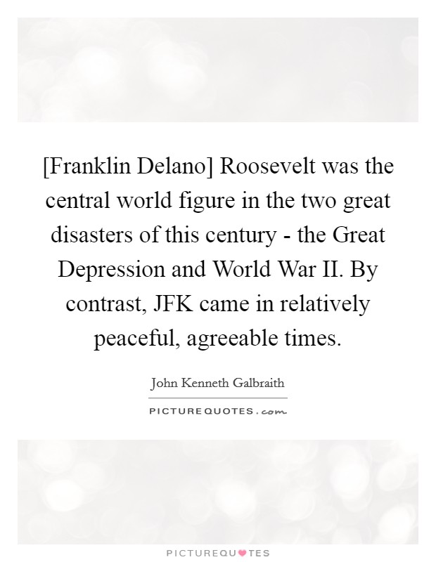 [Franklin Delano] Roosevelt was the central world figure in the two great disasters of this century - the Great Depression and World War II. By contrast, JFK came in relatively peaceful, agreeable times Picture Quote #1