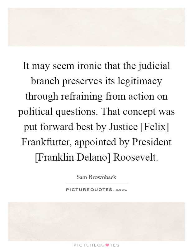 It may seem ironic that the judicial branch preserves its legitimacy through refraining from action on political questions. That concept was put forward best by Justice [Felix] Frankfurter, appointed by President [Franklin Delano] Roosevelt Picture Quote #1