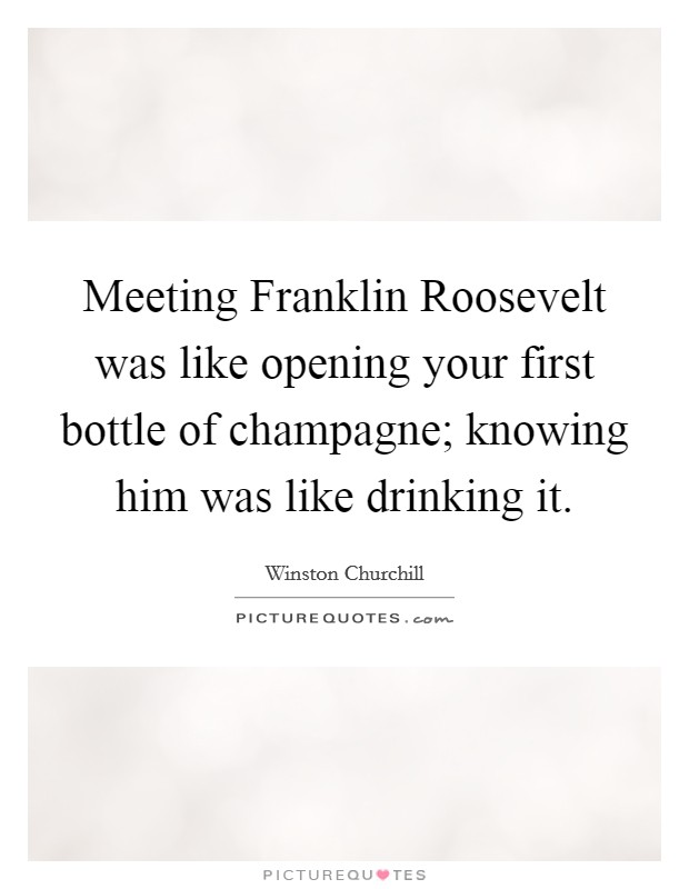 Meeting Franklin Roosevelt was like opening your first bottle of champagne; knowing him was like drinking it Picture Quote #1