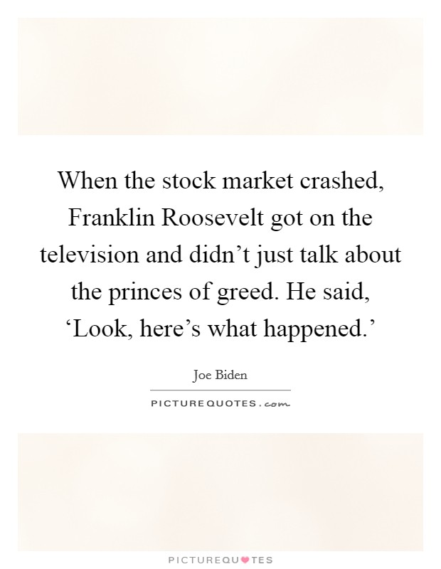 When the stock market crashed, Franklin Roosevelt got on the television and didn't just talk about the princes of greed. He said, 'Look, here's what happened.' Picture Quote #1