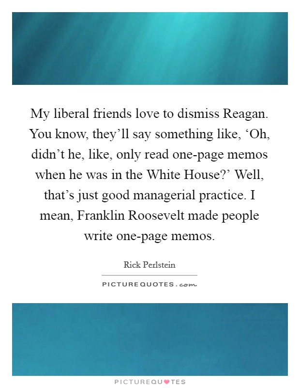 My liberal friends love to dismiss Reagan. You know, they'll say something like, 'Oh, didn't he, like, only read one-page memos when he was in the White House?' Well, that's just good managerial practice. I mean, Franklin Roosevelt made people write one-page memos Picture Quote #1