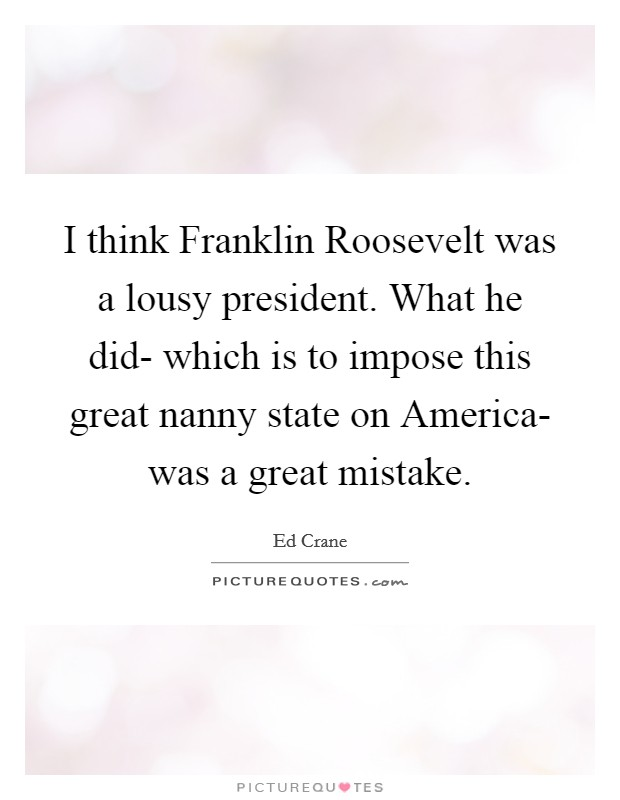 I think Franklin Roosevelt was a lousy president. What he did- which is to impose this great nanny state on America- was a great mistake Picture Quote #1