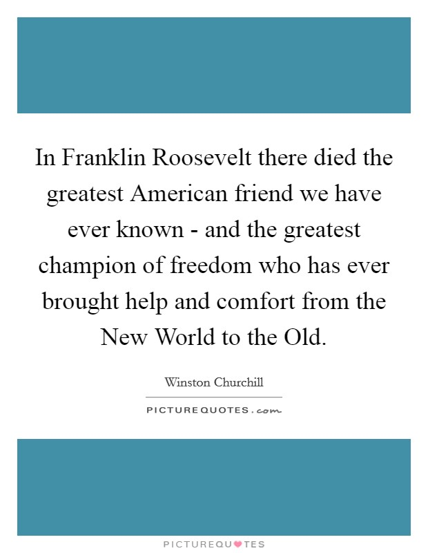 In Franklin Roosevelt there died the greatest American friend we have ever known - and the greatest champion of freedom who has ever brought help and comfort from the New World to the Old Picture Quote #1
