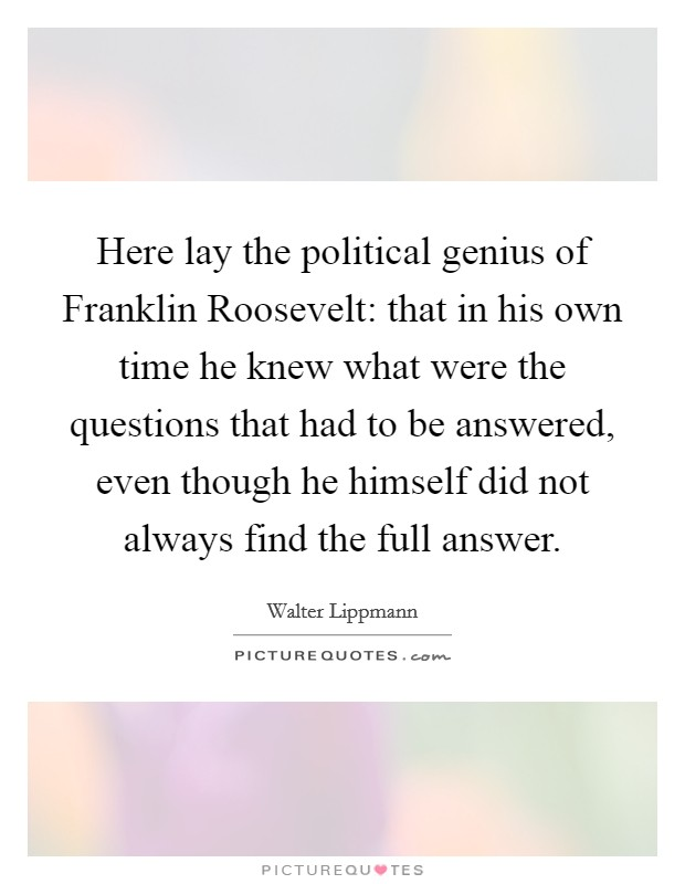 Here lay the political genius of Franklin Roosevelt: that in his own time he knew what were the questions that had to be answered, even though he himself did not always find the full answer Picture Quote #1