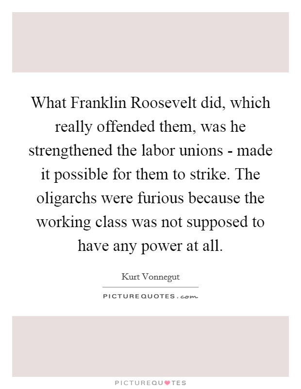 What Franklin Roosevelt did, which really offended them, was he strengthened the labor unions - made it possible for them to strike. The oligarchs were furious because the working class was not supposed to have any power at all Picture Quote #1