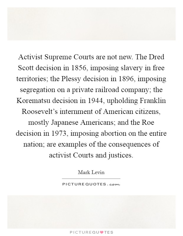 Activist Supreme Courts are not new. The Dred Scott decision in 1856, imposing slavery in free territories; the Plessy decision in 1896, imposing segregation on a private railroad company; the Korematsu decision in 1944, upholding Franklin Roosevelt's internment of American citizens, mostly Japanese Americans; and the Roe decision in 1973, imposing abortion on the entire nation; are examples of the consequences of activist Courts and justices Picture Quote #1