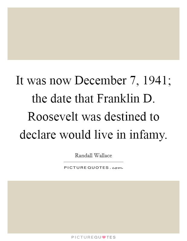 It was now December 7, 1941; the date that Franklin D. Roosevelt was destined to declare would live in infamy Picture Quote #1