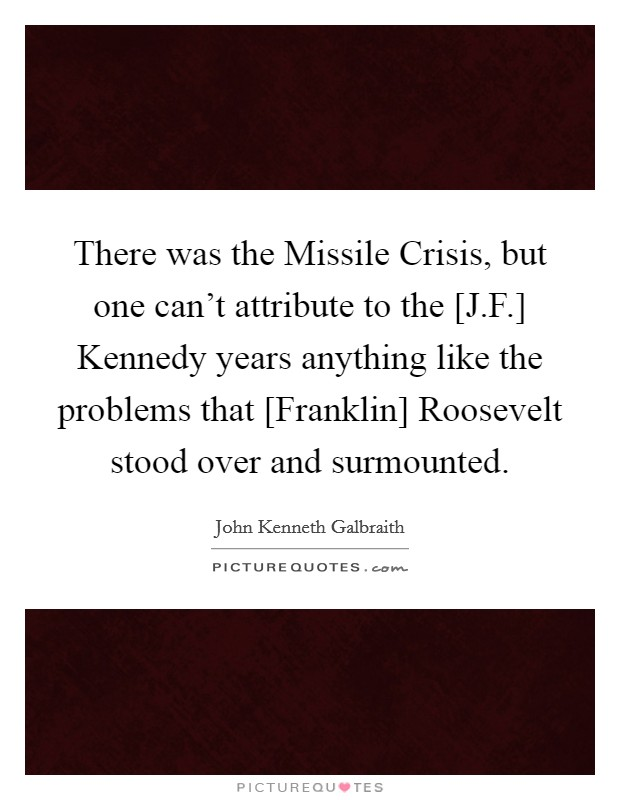 There was the Missile Crisis, but one can't attribute to the [J.F.] Kennedy years anything like the problems that [Franklin] Roosevelt stood over and surmounted Picture Quote #1