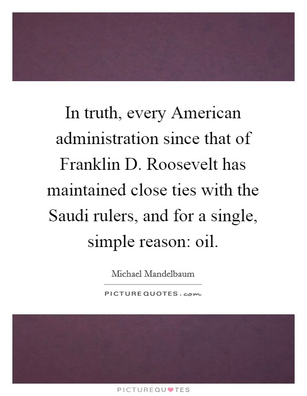 In truth, every American administration since that of Franklin D. Roosevelt has maintained close ties with the Saudi rulers, and for a single, simple reason: oil Picture Quote #1