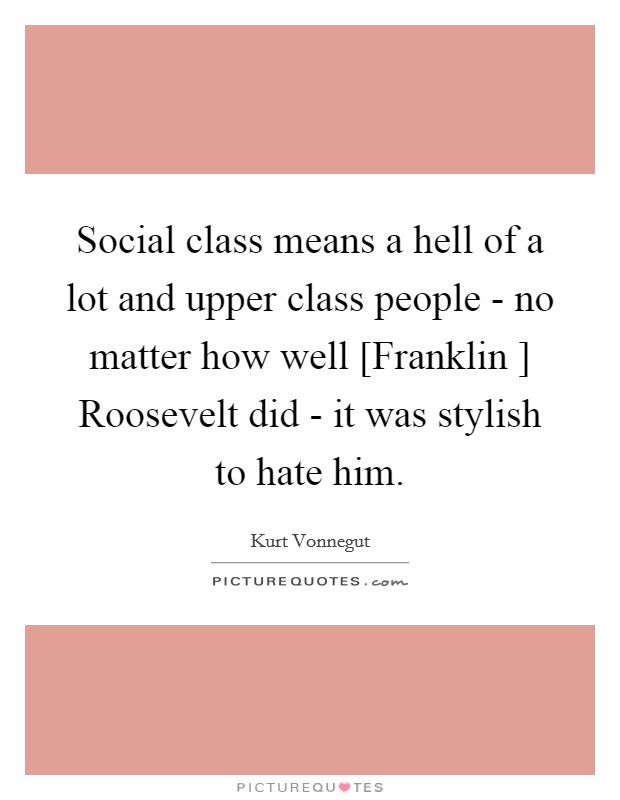 Social class means a hell of a lot and upper class people - no matter how well [Franklin ] Roosevelt did - it was stylish to hate him Picture Quote #1