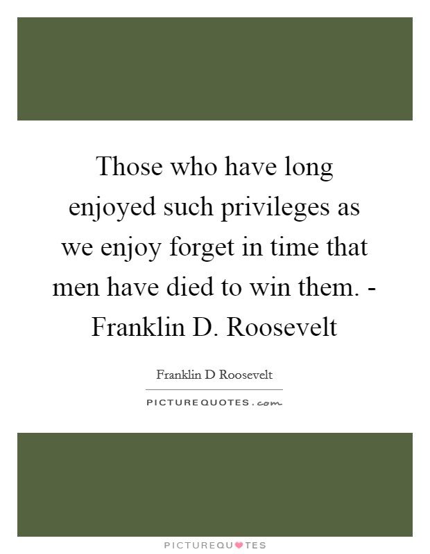 Those who have long enjoyed such privileges as we enjoy forget in time that men have died to win them. - Franklin D. Roosevelt Picture Quote #1