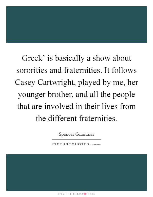 Greek' is basically a show about sororities and fraternities. It follows Casey Cartwright, played by me, her younger brother, and all the people that are involved in their lives from the different fraternities Picture Quote #1