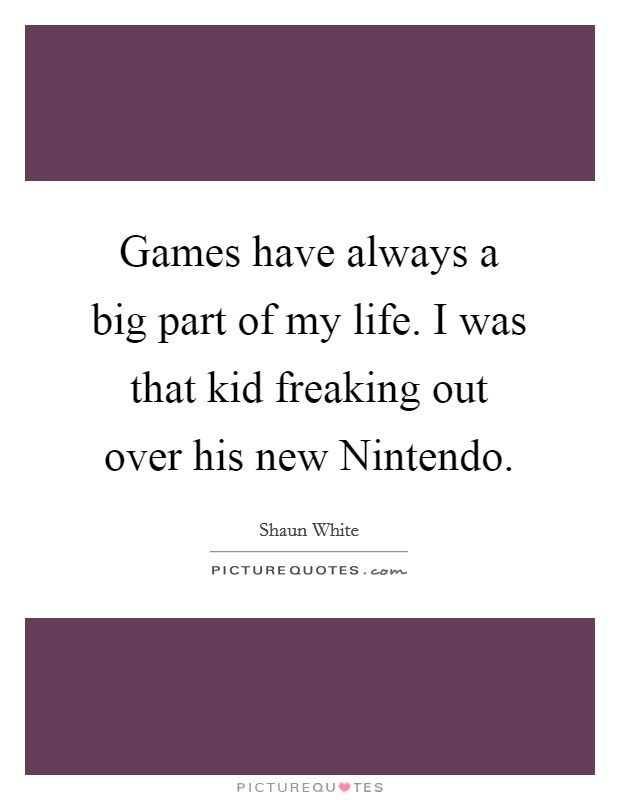 Games have always a big part of my life. I was that kid freaking out over his new Nintendo Picture Quote #1