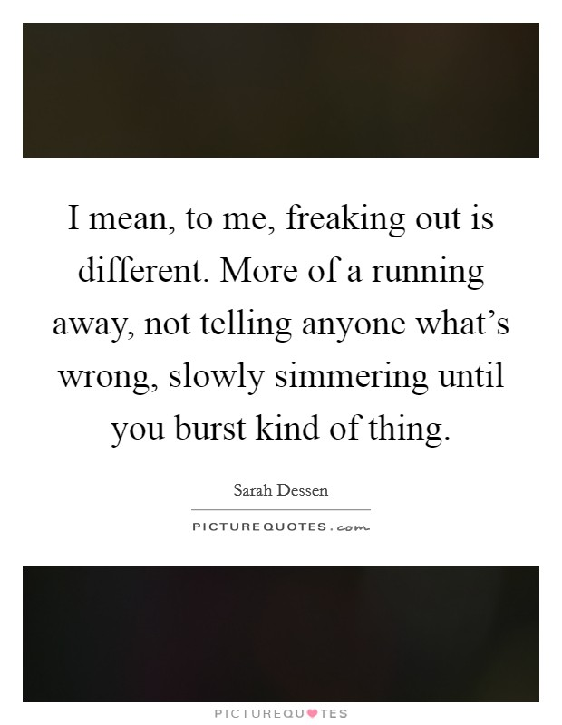 I mean, to me, freaking out is different. More of a running away, not telling anyone what's wrong, slowly simmering until you burst kind of thing Picture Quote #1