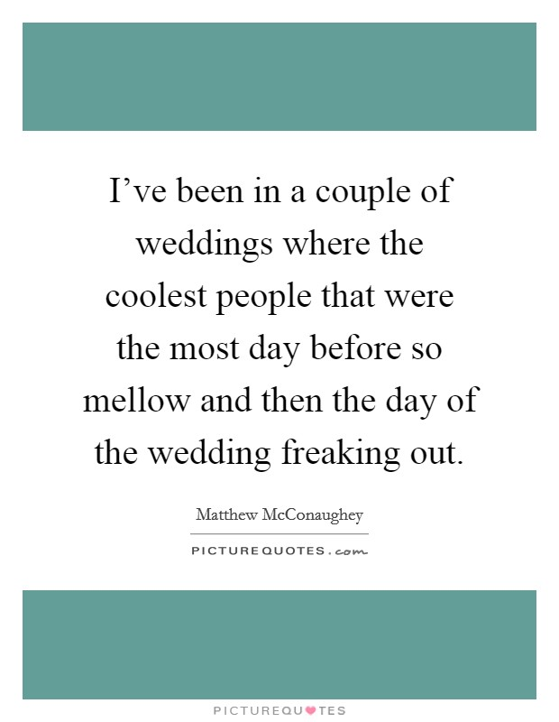 I've been in a couple of weddings where the coolest people that were the most day before so mellow and then the day of the wedding freaking out Picture Quote #1