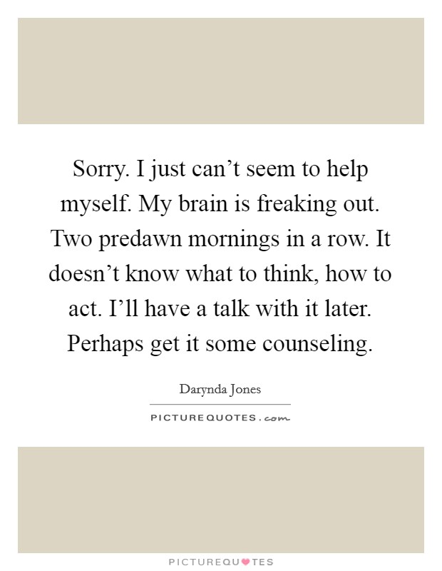 Sorry. I just can't seem to help myself. My brain is freaking out. Two predawn mornings in a row. It doesn't know what to think, how to act. I'll have a talk with it later. Perhaps get it some counseling Picture Quote #1