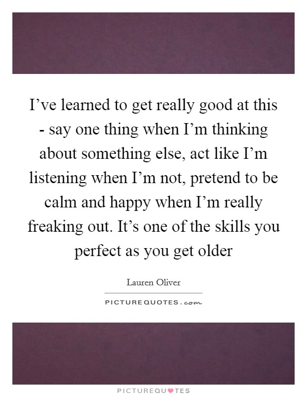 I've learned to get really good at this - say one thing when I'm thinking about something else, act like I'm listening when I'm not, pretend to be calm and happy when I'm really freaking out. It's one of the skills you perfect as you get older Picture Quote #1