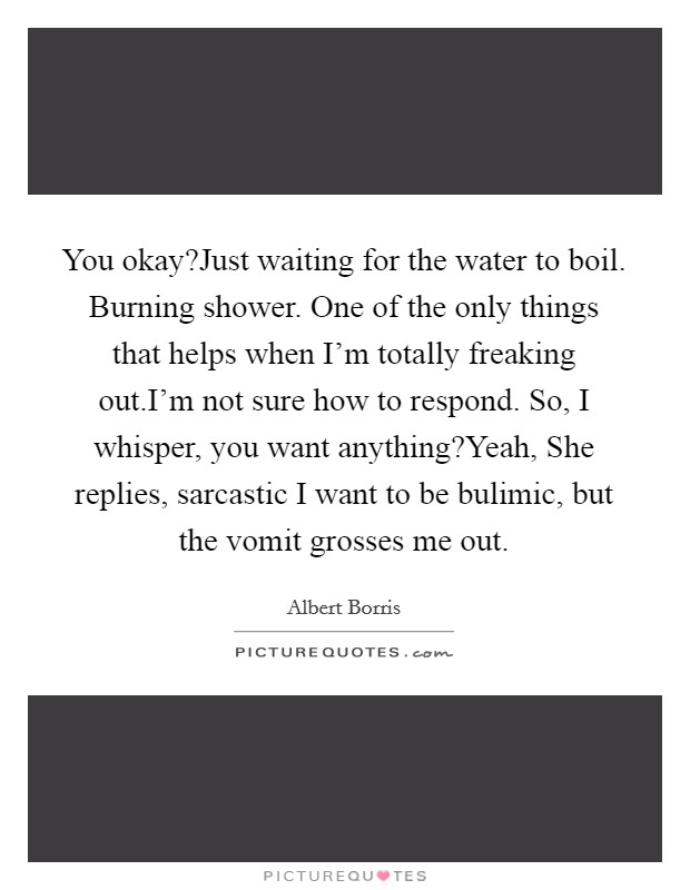 You okay?Just waiting for the water to boil. Burning shower. One of the only things that helps when I'm totally freaking out.I'm not sure how to respond. So, I whisper, you want anything?Yeah, She replies, sarcastic I want to be bulimic, but the vomit grosses me out. Picture Quote #1