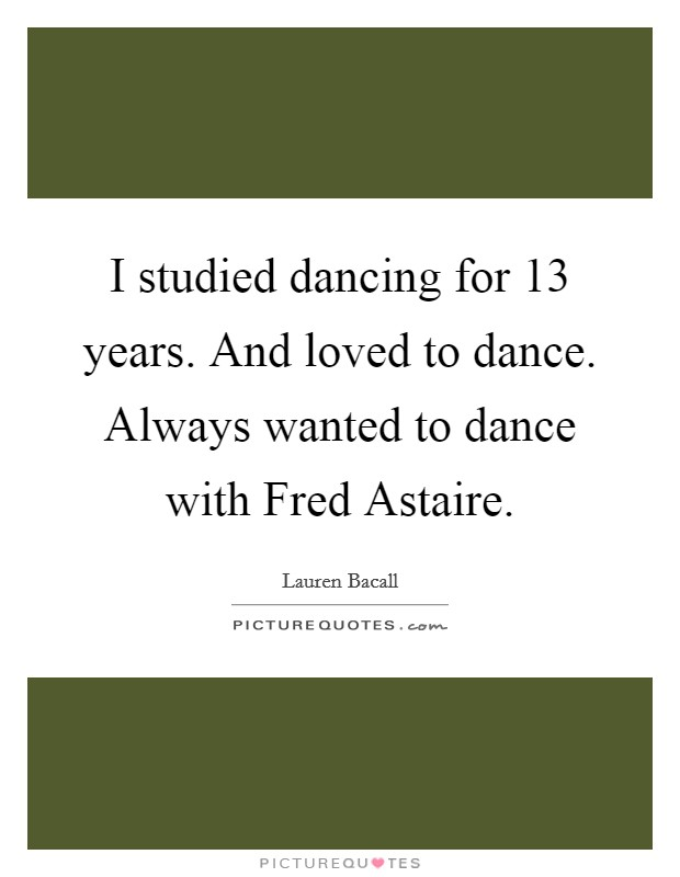 I studied dancing for 13 years. And loved to dance. Always wanted to dance with Fred Astaire Picture Quote #1