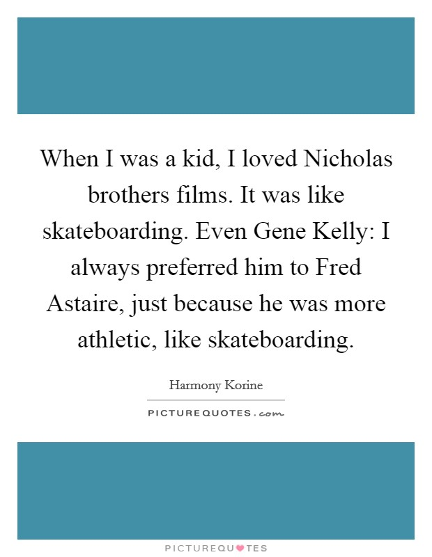 When I was a kid, I loved Nicholas brothers films. It was like skateboarding. Even Gene Kelly: I always preferred him to Fred Astaire, just because he was more athletic, like skateboarding Picture Quote #1