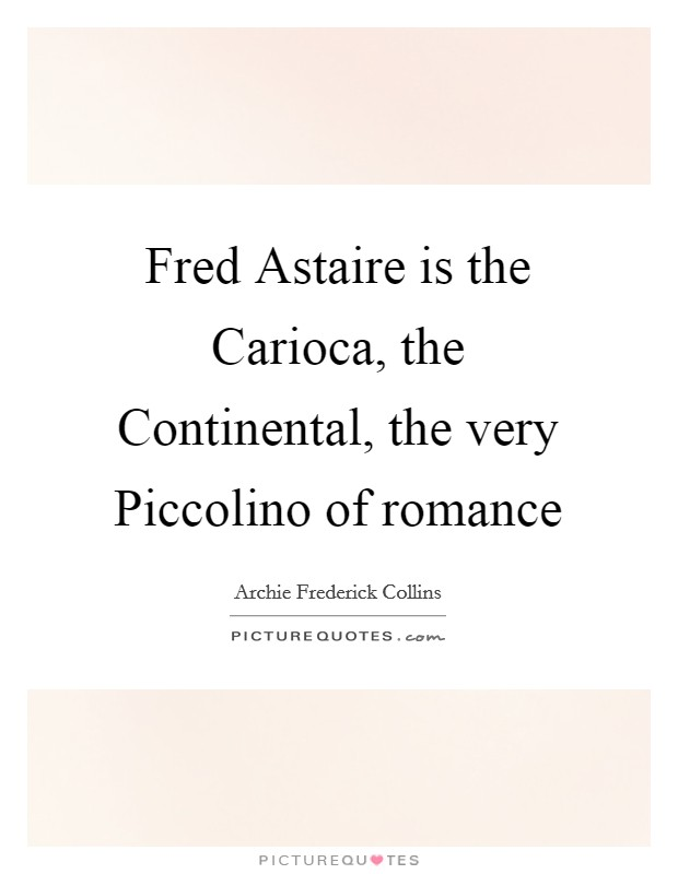 Fred Astaire is the Carioca, the Continental, the very Piccolino of romance Picture Quote #1