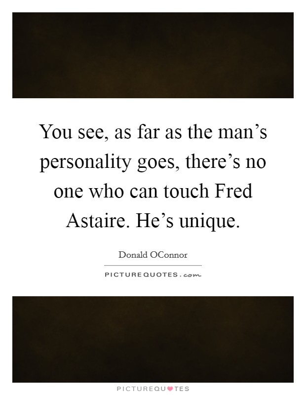 You see, as far as the man's personality goes, there's no one who can touch Fred Astaire. He's unique Picture Quote #1