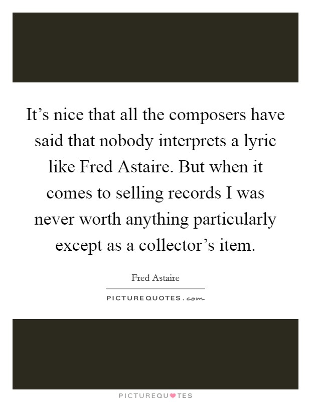 It's nice that all the composers have said that nobody interprets a lyric like Fred Astaire. But when it comes to selling records I was never worth anything particularly except as a collector's item Picture Quote #1