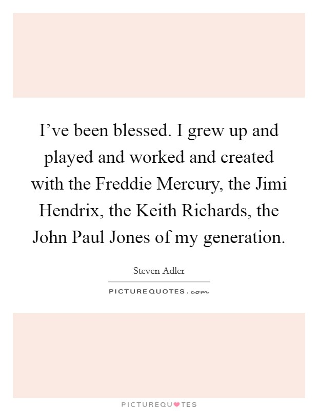 I've been blessed. I grew up and played and worked and created with the Freddie Mercury, the Jimi Hendrix, the Keith Richards, the John Paul Jones of my generation Picture Quote #1