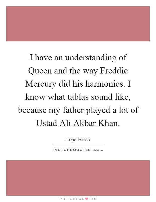 I have an understanding of Queen and the way Freddie Mercury did his harmonies. I know what tablas sound like, because my father played a lot of Ustad Ali Akbar Khan Picture Quote #1