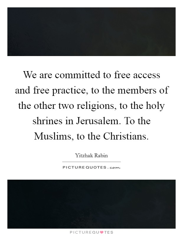 We are committed to free access and free practice, to the members of the other two religions, to the holy shrines in Jerusalem. To the Muslims, to the Christians Picture Quote #1