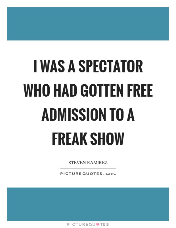 I was a spectator who had gotten free admission to a freak show Picture Quote #1