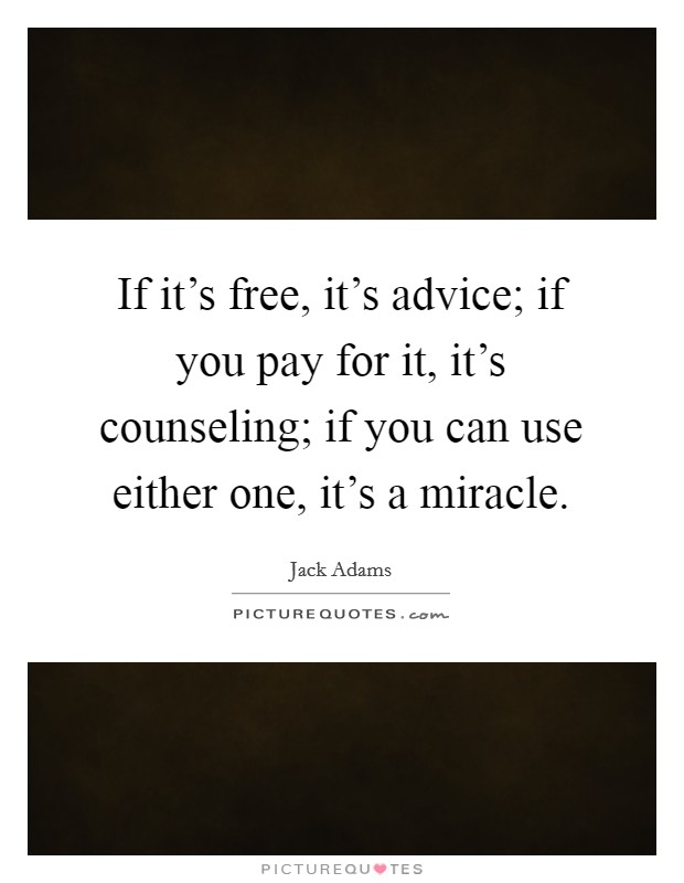 If it's free, it's advice; if you pay for it, it's counseling; if you can use either one, it's a miracle Picture Quote #1