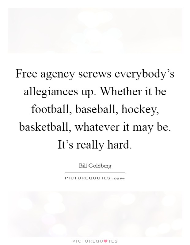 Free agency screws everybody's allegiances up. Whether it be football, baseball, hockey, basketball, whatever it may be. It's really hard Picture Quote #1