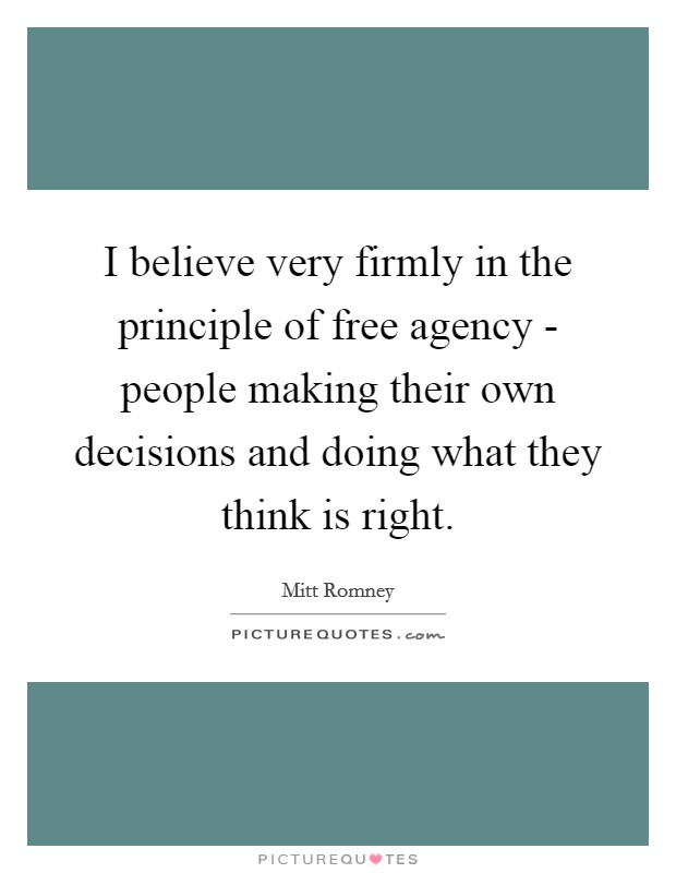 I believe very firmly in the principle of free agency - people making their own decisions and doing what they think is right Picture Quote #1