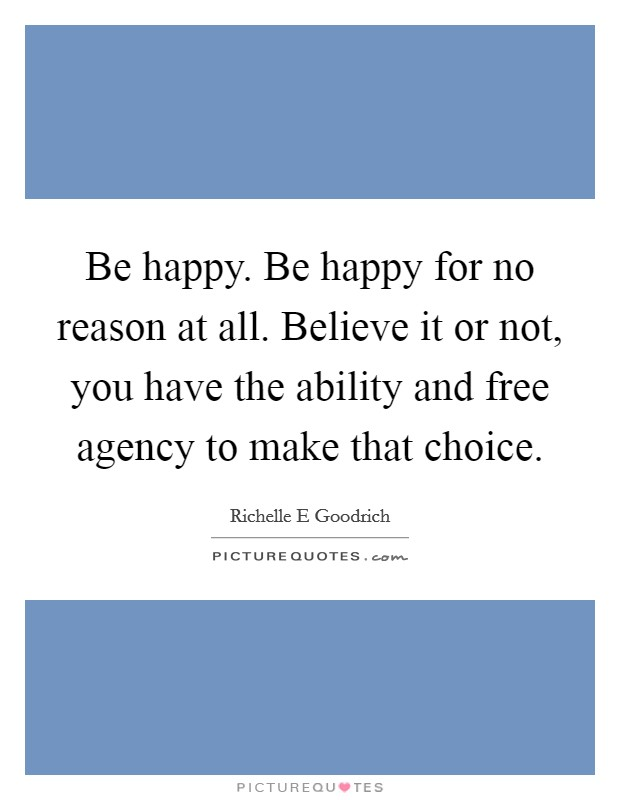 Be happy. Be happy for no reason at all. Believe it or not, you have the ability and free agency to make that choice Picture Quote #1